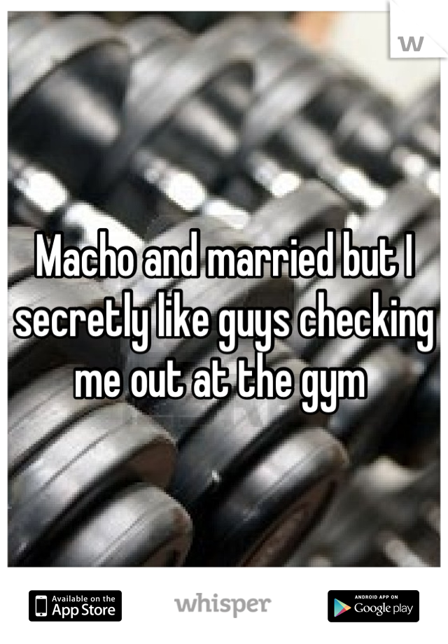 Macho and married but I secretly like guys checking me out at the gym