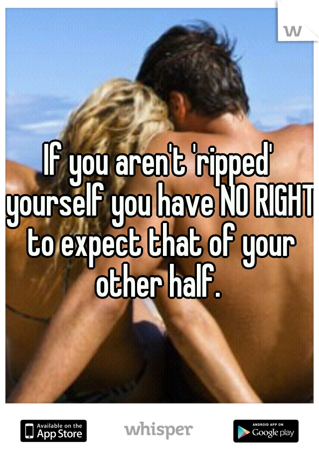 If you aren't 'ripped' yourself you have NO RIGHT to expect that of your other half.