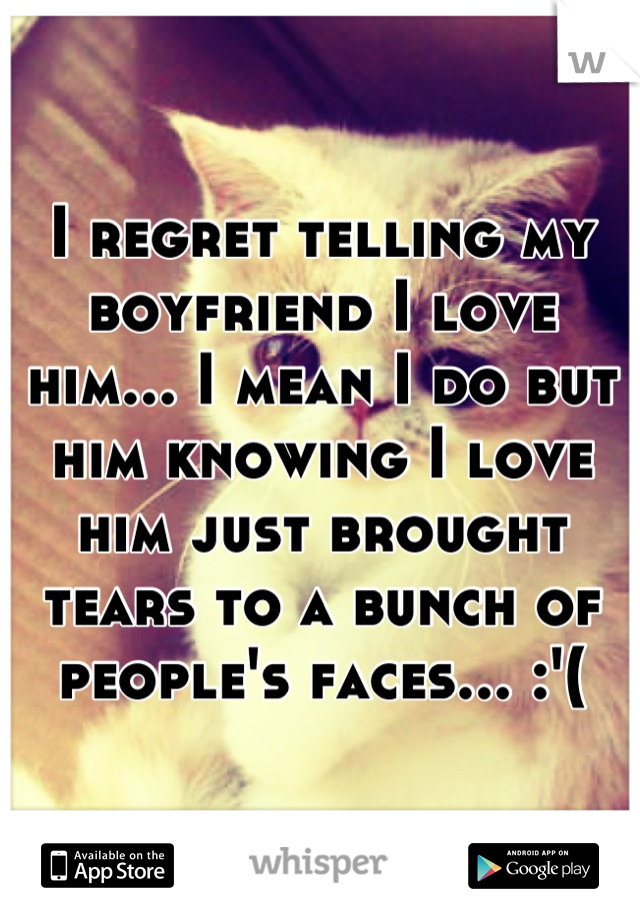 I regret telling my boyfriend I love him... I mean I do but him knowing I love him just brought tears to a bunch of people's faces... :'(
