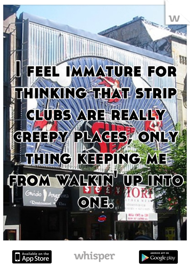 I feel immature for thinking that strip clubs are really creepy places, only thing keeping me from walkin' up into one.