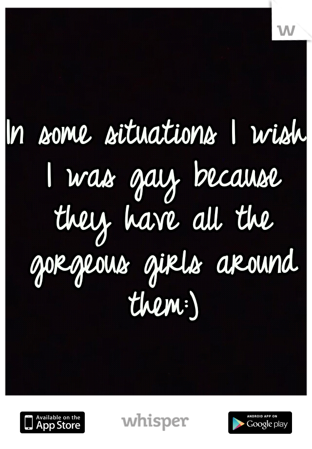 In some situations I wish I was gay because they have all the gorgeous girls around them:)