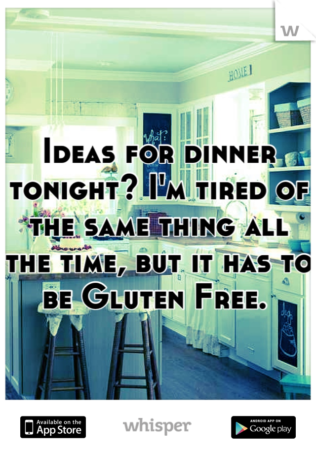 Ideas for dinner tonight? I'm tired of the same thing all the time, but it has to be Gluten Free.