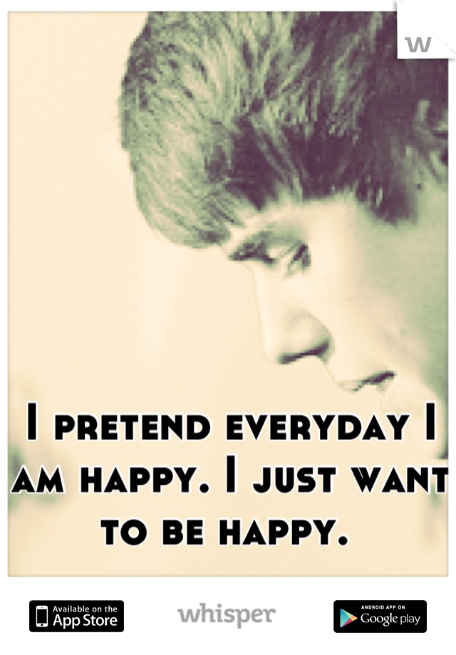 I pretend everyday I am happy. I just want to be happy.
