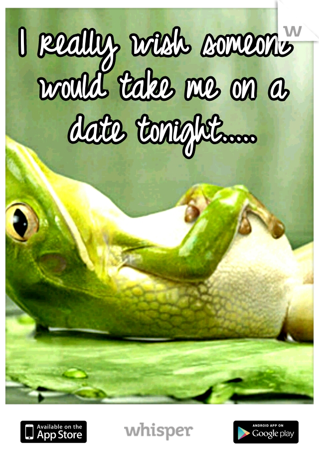 I really wish someone would take me on a date tonight.....