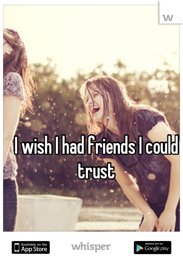 I wish I had friends I could trust