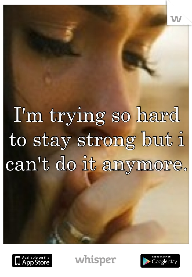 I'm trying so hard to stay strong but i can't do it anymore.
