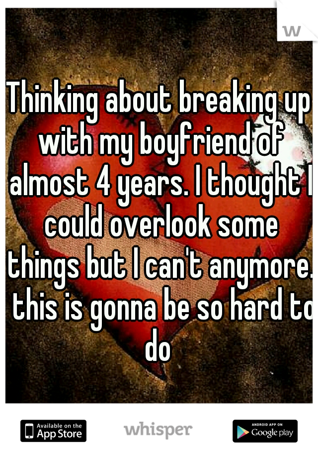 Thinking about breaking up with my boyfriend of almost 4 years. I thought I could overlook some things but I can't anymore.  this is gonna be so hard to do
