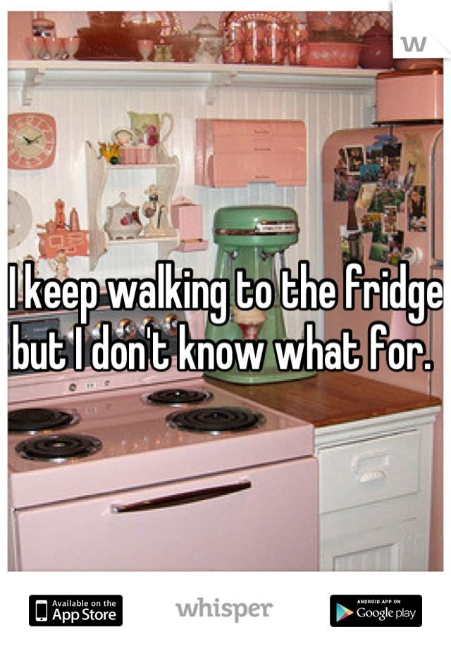 I keep walking to the fridge but I don't know what for.