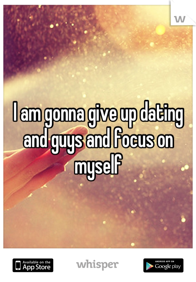 I am gonna give up dating and guys and focus on myself