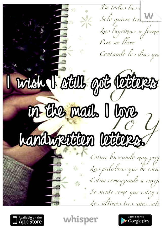 I wish I still got letters in the mail. I love handwritten letters.