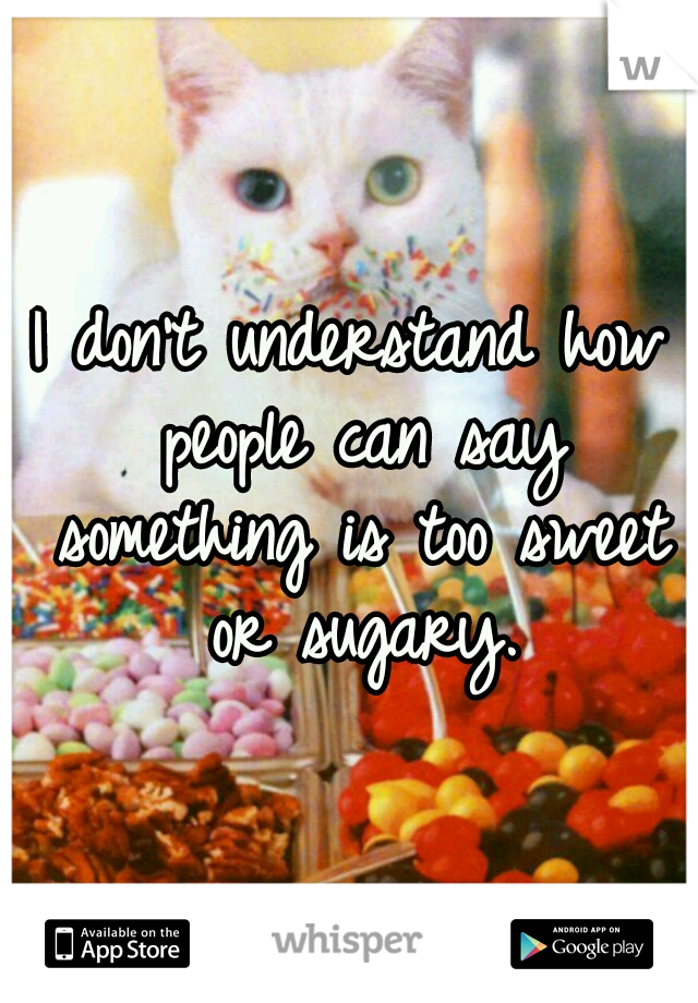 I don't understand how people can say something is too sweet or sugary.