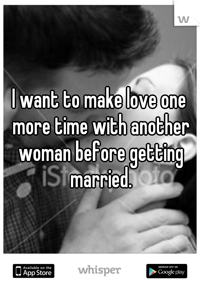 I want to make love one more time with another woman before getting married.