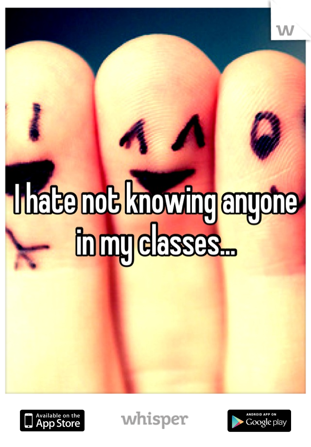 I hate not knowing anyone in my classes...