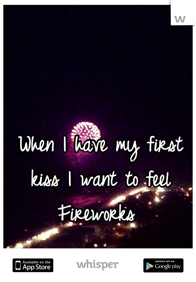 When I have my first kiss I want to feel Fireworks