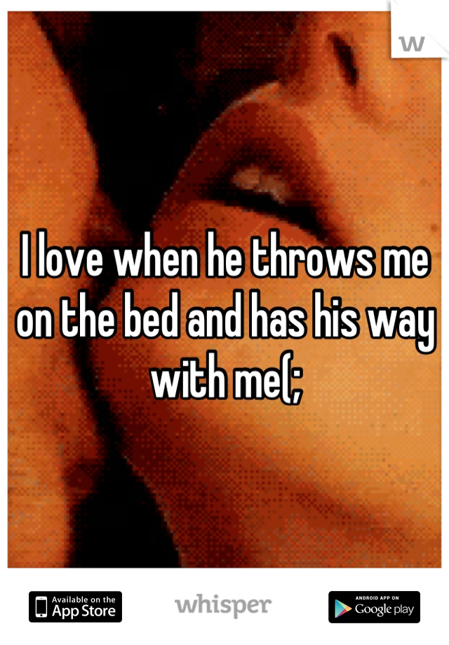 I love when he throws me on the bed and has his way with me(;
