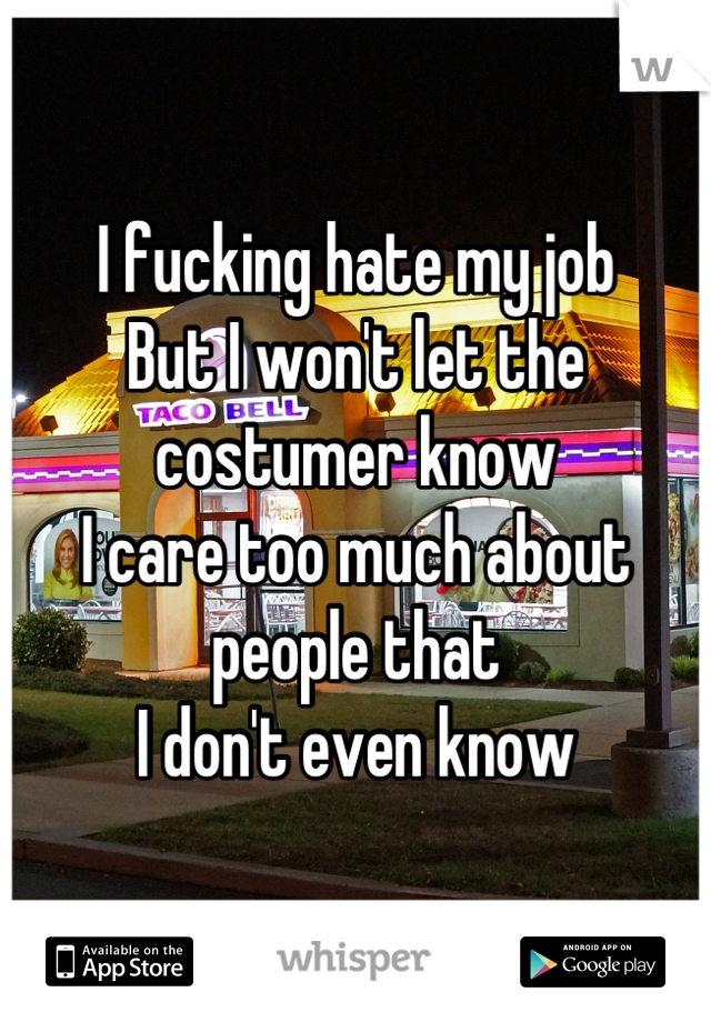 I fucking hate my job But I won't let the costumer know I care too much about people that  I don't even know