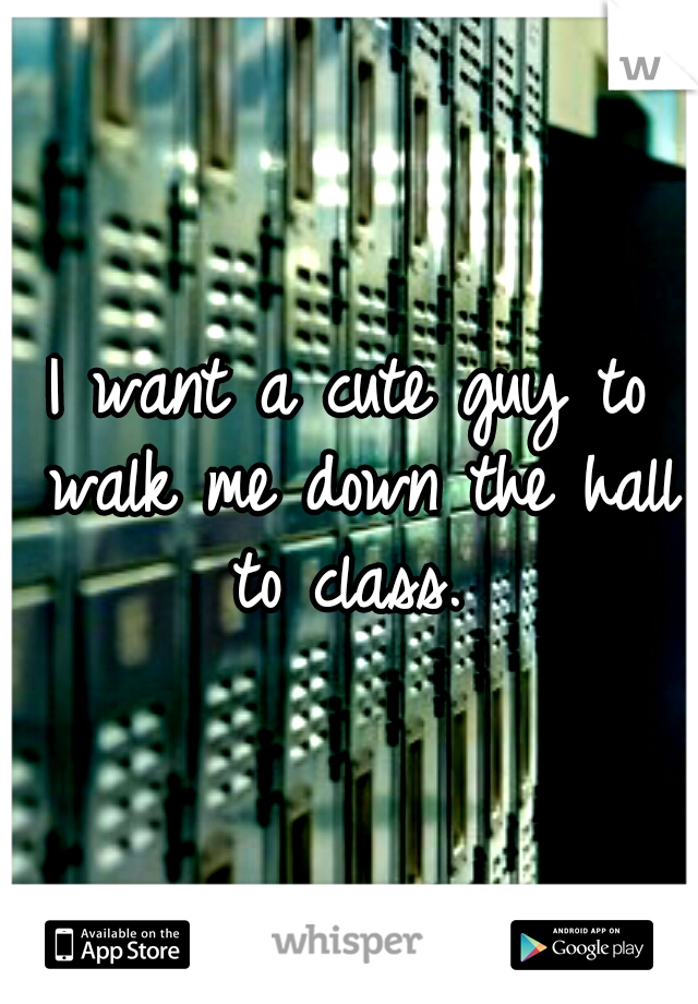 I want a cute guy to walk me down the hall to class.