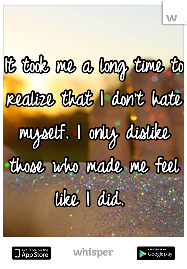 It took me a long time to realize that I don't hate myself. I only dislike those who made me feel like I did.