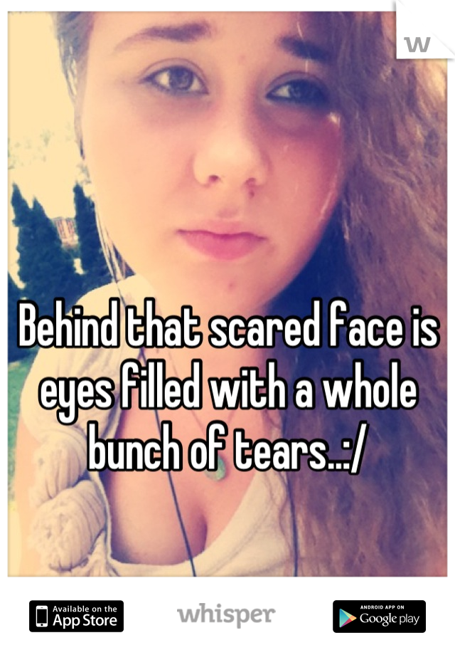 Behind that scared face is eyes filled with a whole bunch of tears..:/