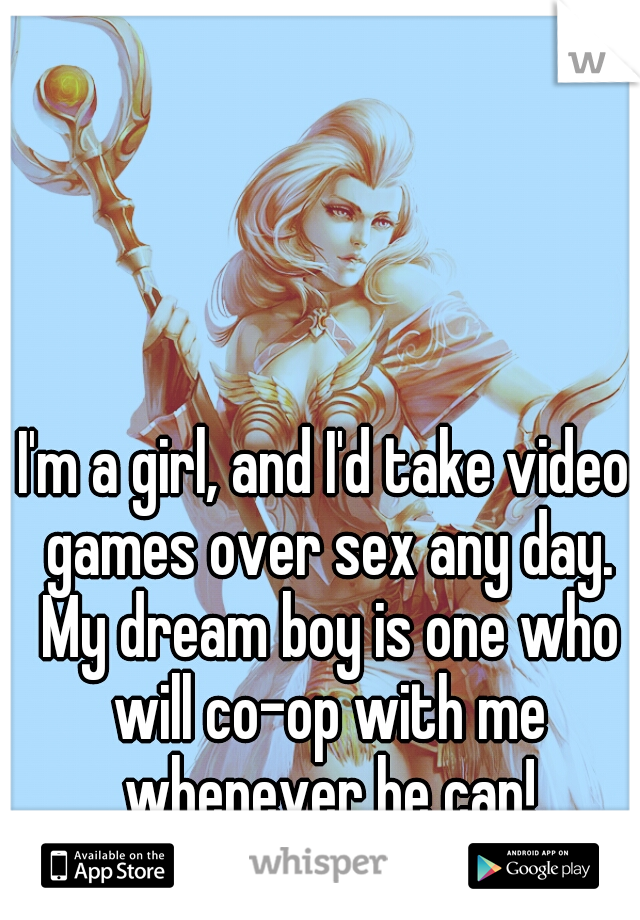 I'm a girl, and I'd take video games over sex any day. My dream boy is one who will co-op with me whenever he can!