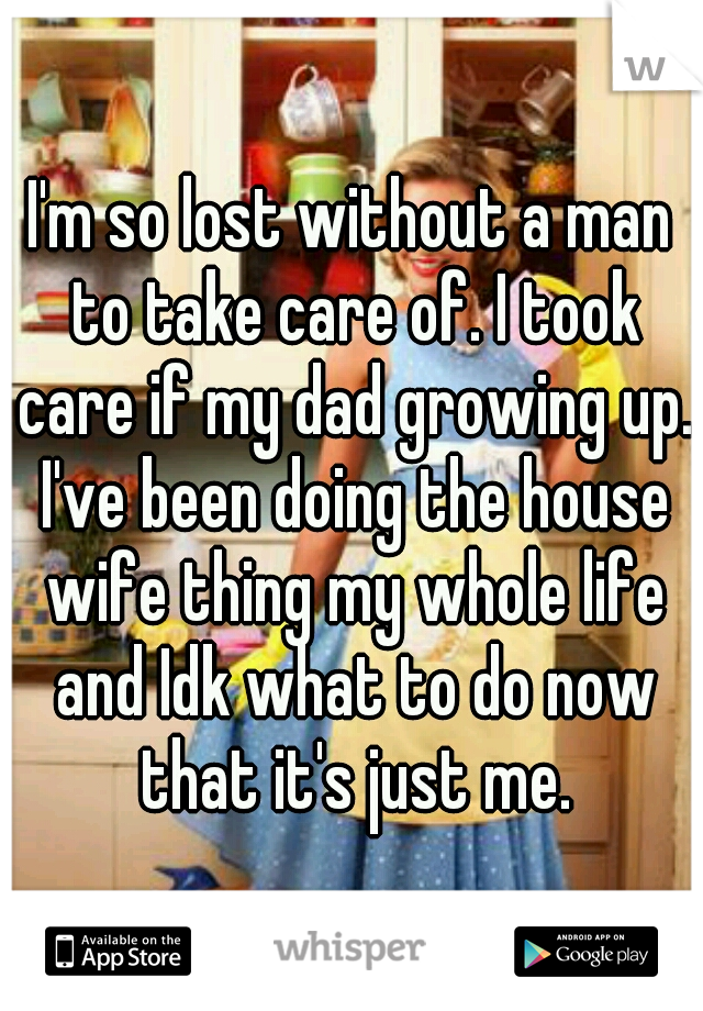 I'm so lost without a man to take care of. I took care if my dad growing up. I've been doing the house wife thing my whole life and Idk what to do now that it's just me.