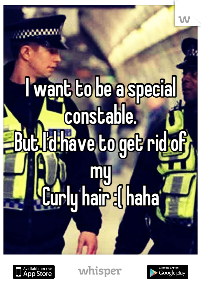 I want to be a special constable.  But I'd have to get rid of my Curly hair :( haha