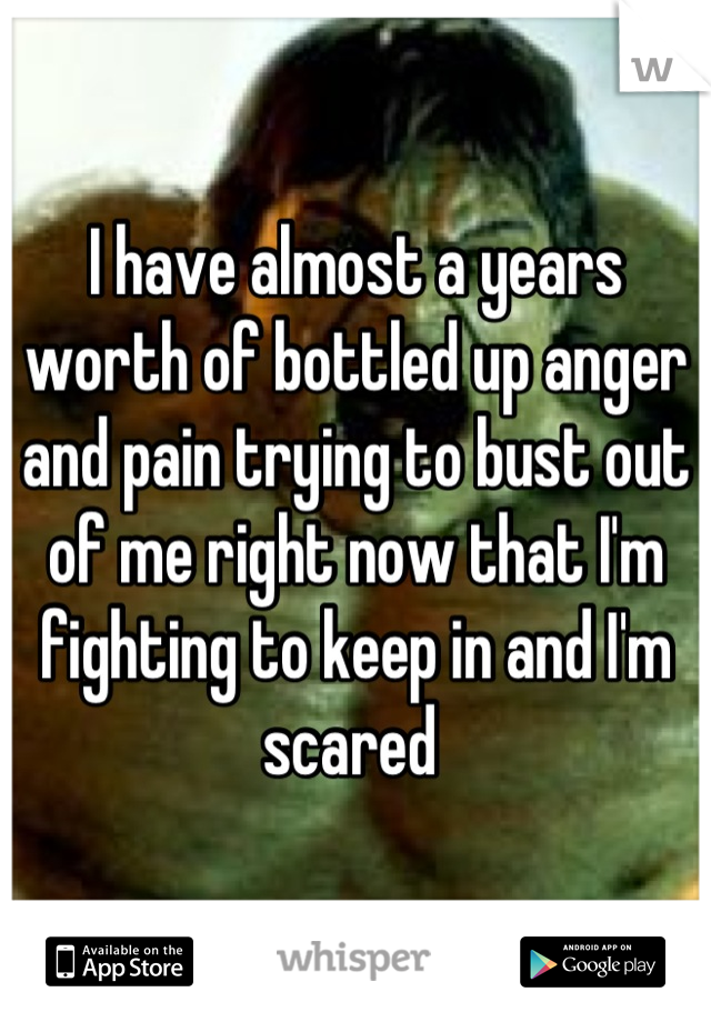 I have almost a years worth of bottled up anger and pain trying to bust out of me right now that I'm fighting to keep in and I'm scared