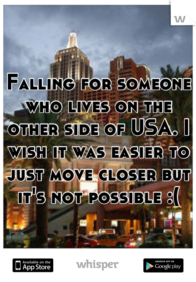 Falling for someone who lives on the other side of USA. I wish it was easier to just move closer but it's not possible :(
