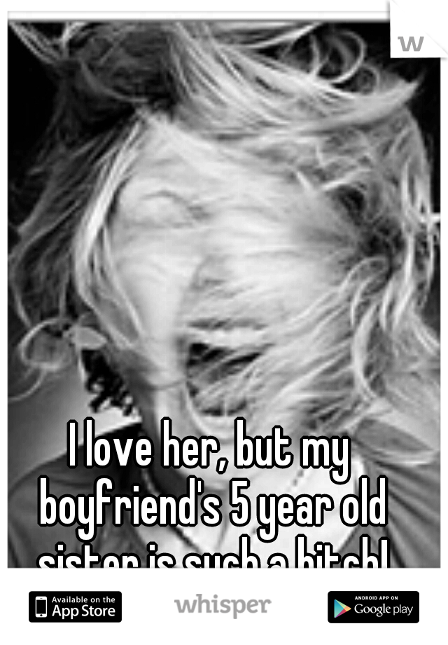 I love her, but my boyfriend's 5 year old sister is such a bitch!