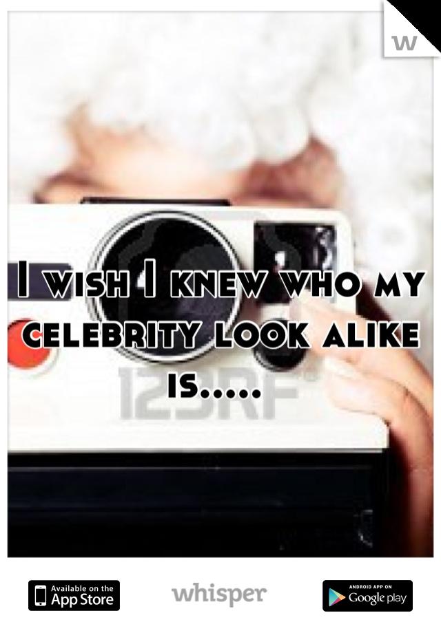 I wish I knew who my celebrity look alike is.....