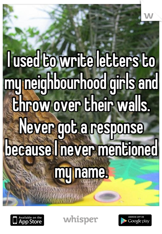 I used to write letters to my neighbourhood girls and throw over their walls. Never got a response because I never mentioned my name.