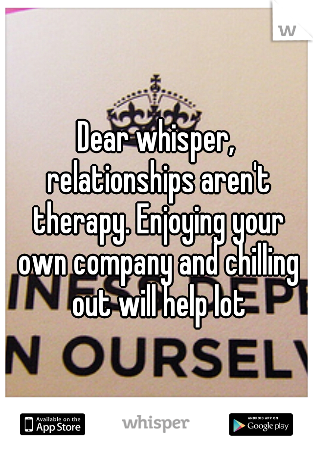 Dear whisper, relationships aren't therapy. Enjoying your own company and chilling out will help lot