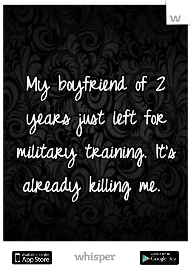 My boyfriend of 2 years just left for military training. It's already killing me.