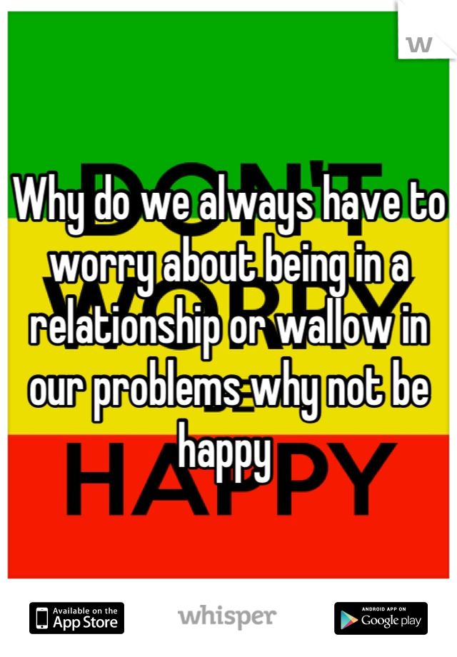 Why do we always have to worry about being in a relationship or wallow in our problems why not be happy