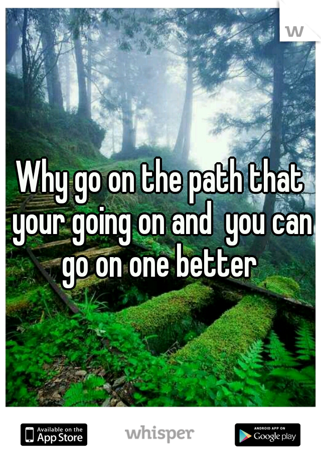 Why go on the path that your going on and  you can go on one better