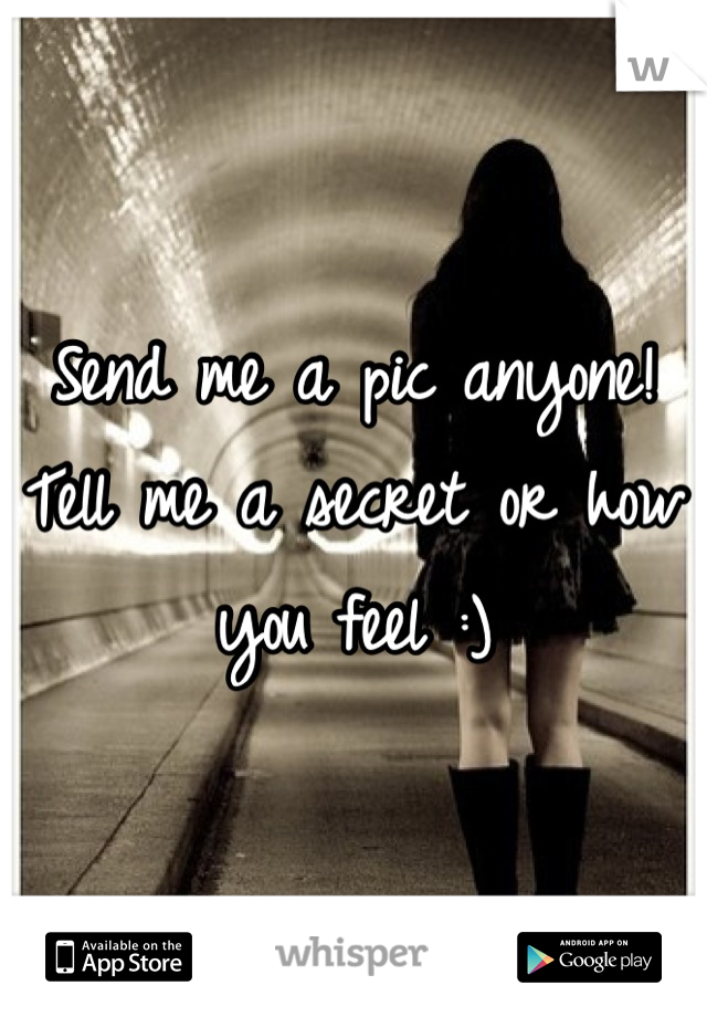 Send me a pic anyone! Tell me a secret or how you feel :)