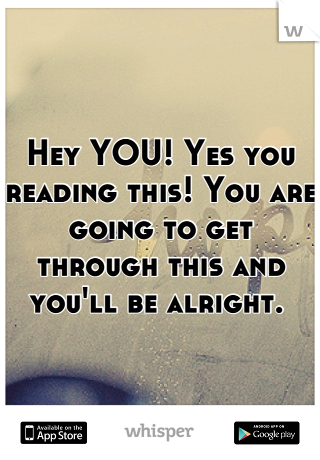 Hey YOU! Yes you reading this! You are going to get through this and you'll be alright.