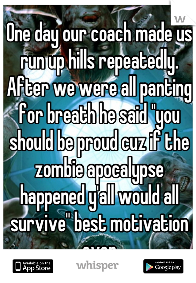"""One day our coach made us run up hills repeatedly. After we were all panting for breath he said """"you should be proud cuz if the zombie apocalypse happened y'all would all survive"""" best motivation ever"""