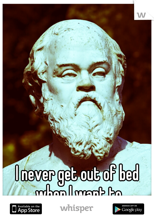 I never get out of bed when I want to