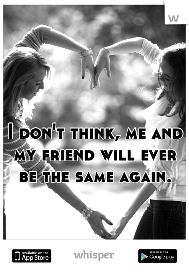 I don't think, me and my friend will ever be the same again.