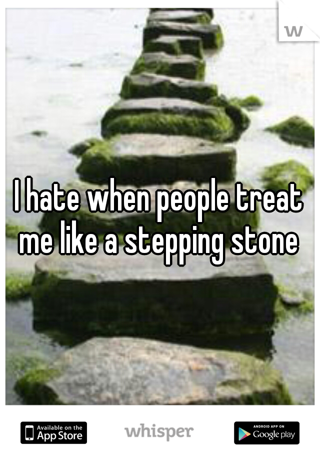 I hate when people treat me like a stepping stone