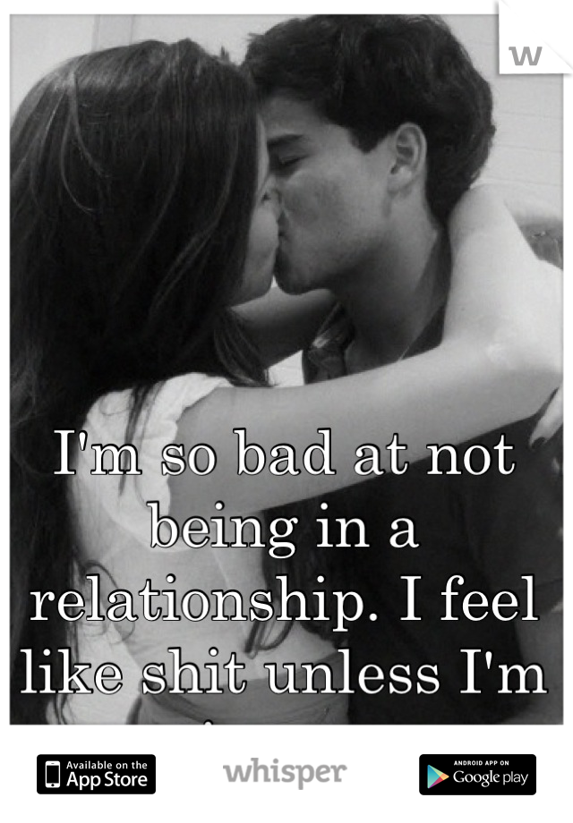 I'm so bad at not being in a relationship. I feel like shit unless I'm in one