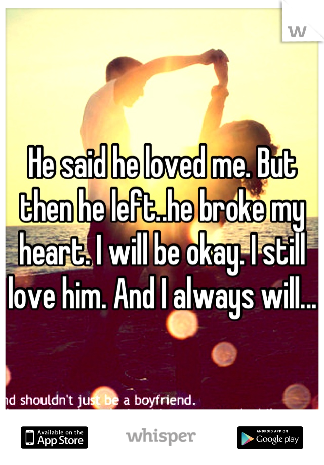 He said he loved me. But then he left..he broke my heart. I will be okay. I still love him. And I always will...