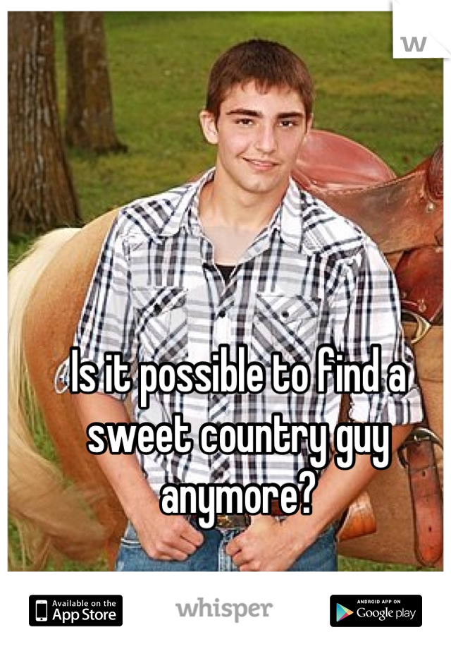 Is it possible to find a sweet country guy anymore?