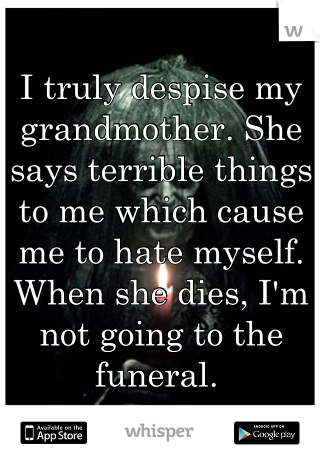 I truly despise my grandmother. She says terrible things to me which cause me to hate myself.  When she dies, I'm not going to the funeral.