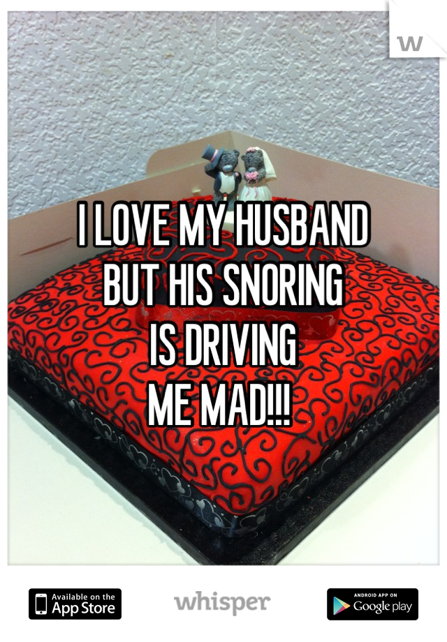 I LOVE MY HUSBAND BUT HIS SNORING IS DRIVING  ME MAD!!!