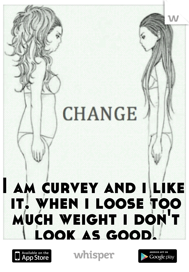 I am curvey and i like it. when i loose too much weight i don't look as good.