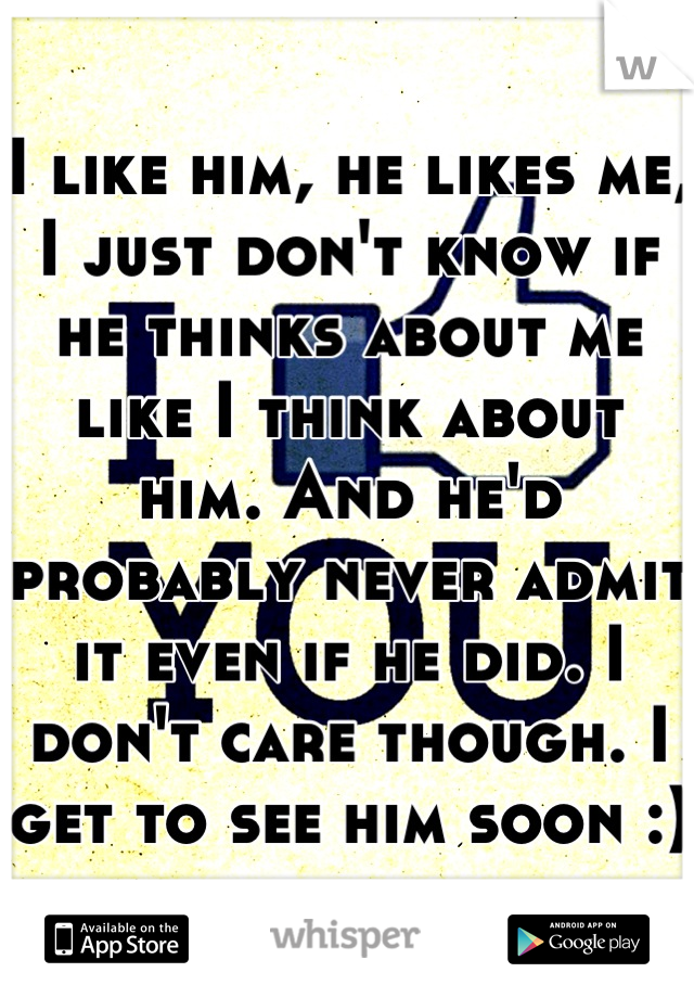 I like him, he likes me, I just don't know if he thinks about me like I think about him. And he'd probably never admit it even if he did. I don't care though. I get to see him soon :)