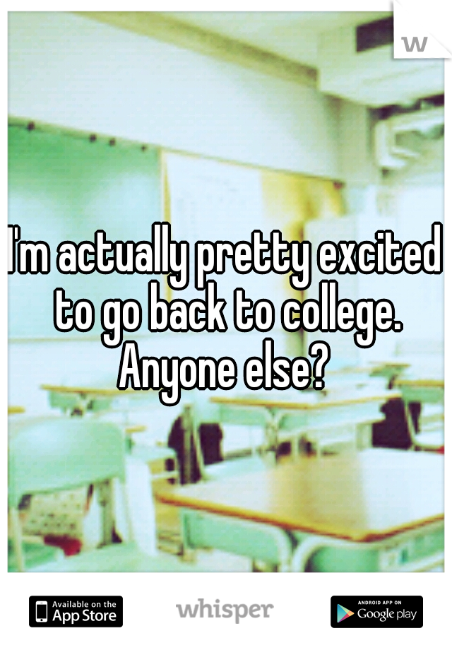 I'm actually pretty excited to go back to college. Anyone else?