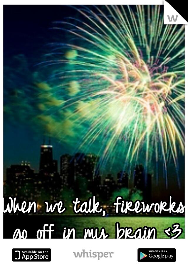 When we talk, fireworks go off in my brain <3
